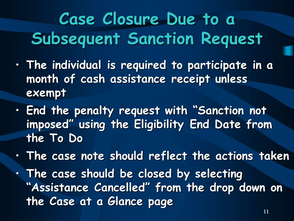 11 Case Closure Due to a Subsequent Sanction Request The individual is required to participate in a month of cash assistance receipt unless exemptThe individual is required to participate in a month of cash assistance receipt unless exempt End the penalty request with Sanction not imposed using the Eligibility End Date from the To DoEnd the penalty request with Sanction not imposed using the Eligibility End Date from the To Do The case note should reflect the actions takenThe case note should reflect the actions taken The case should be closed by selecting Assistance Cancelled from the drop down on the Case at a Glance pageThe case should be closed by selecting Assistance Cancelled from the drop down on the Case at a Glance page