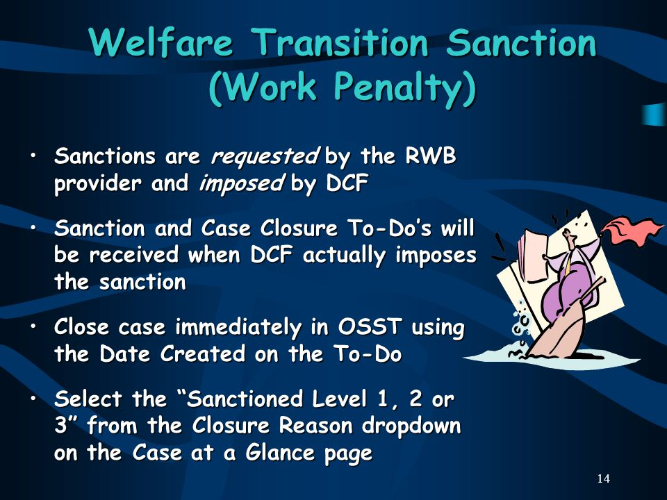 14 Welfare Transition Sanction (Work Penalty) Sanctions are requested by the RWB provider and imposed by DCFSanctions are requested by the RWB provider and imposed by DCF Sanction and Case Closure To-Do's will be received when DCF actually imposes the sanctionSanction and Case Closure To-Do's will be received when DCF actually imposes the sanction Close case immediately in OSST using the Date Created on the To-DoClose case immediately in OSST using the Date Created on the To-Do Select the Sanctioned Level 1, 2 or 3 from the Closure Reason dropdown on the Case at a Glance pageSelect the Sanctioned Level 1, 2 or 3 from the Closure Reason dropdown on the Case at a Glance page