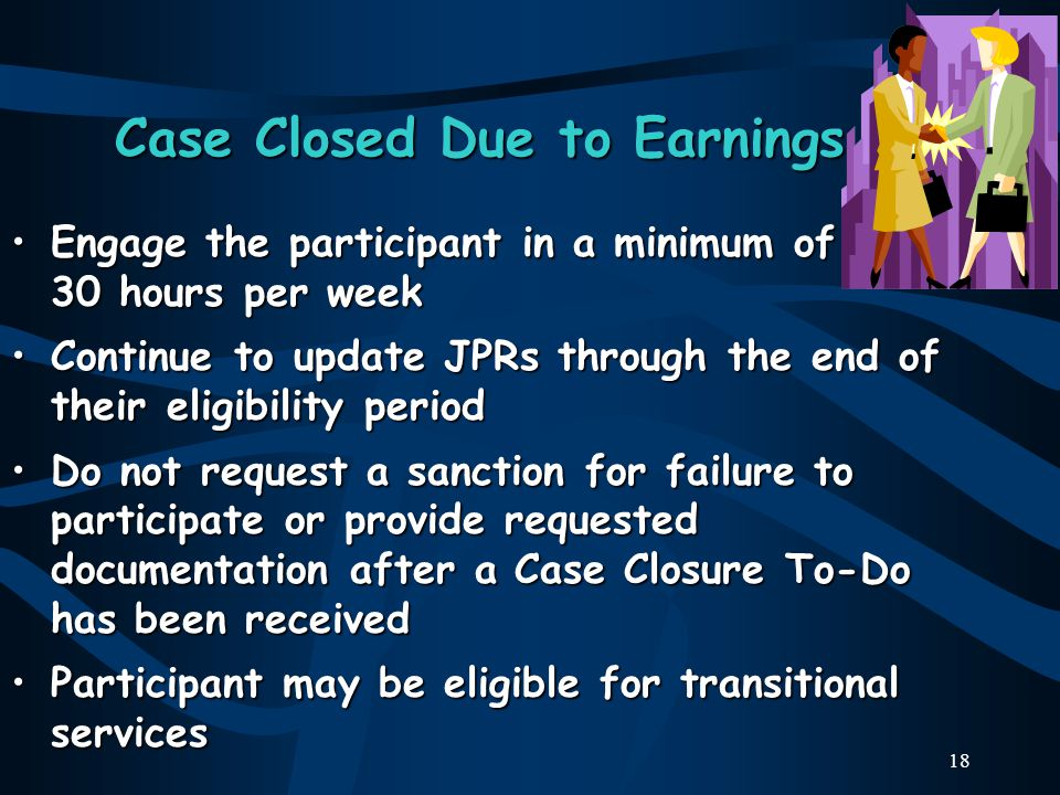18 Case Closed Due to Earnings Engage the participant in a minimum of 30 hours per weekEngage the participant in a minimum of 30 hours per week Continue to update JPRs through the end of their eligibility periodContinue to update JPRs through the end of their eligibility period Do not request a sanction for failure to participate or provide requested documentation after a Case Closure To-Do has been receivedDo not request a sanction for failure to participate or provide requested documentation after a Case Closure To-Do has been received Participant may be eligible for transitional servicesParticipant may be eligible for transitional services