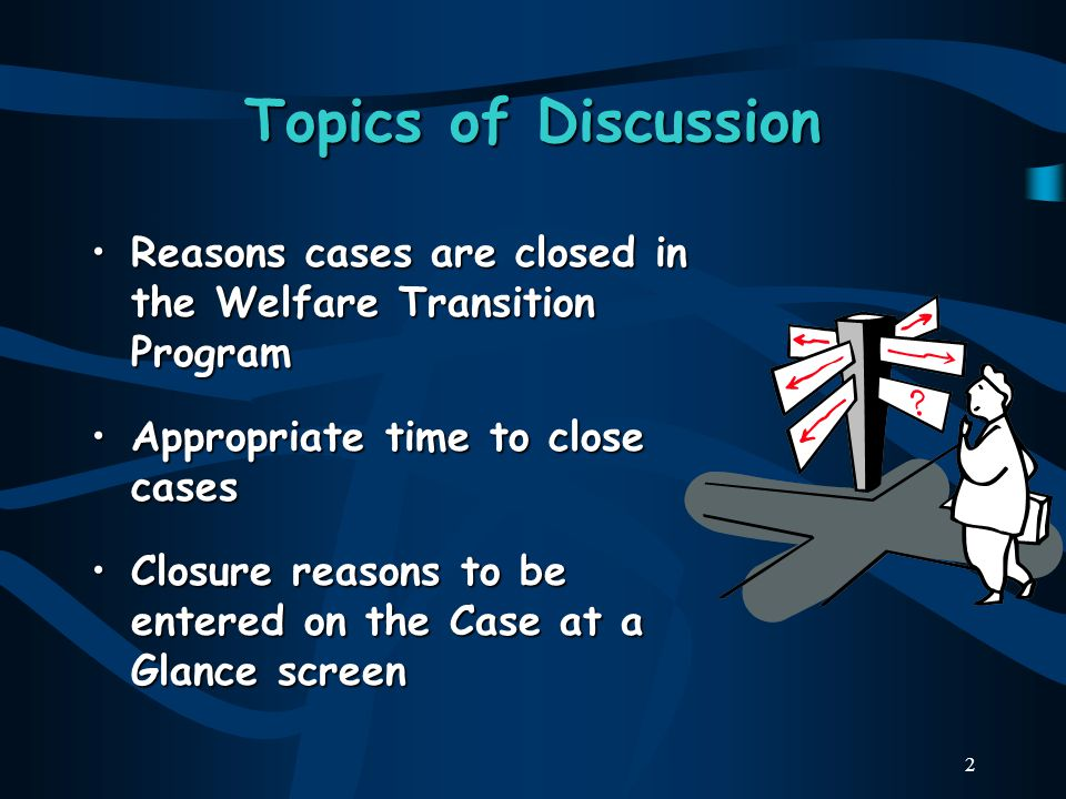 2 Topics of Discussion Reasons cases are closed in the Welfare Transition ProgramReasons cases are closed in the Welfare Transition Program Appropriate time to close casesAppropriate time to close cases Closure reasons to be entered on the Case at a Glance screenClosure reasons to be entered on the Case at a Glance screen