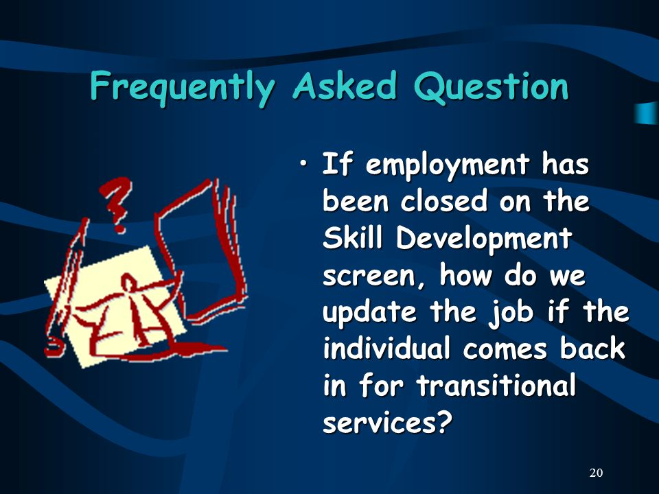 20 Frequently Asked Question If employment has been closed on the Skill Development screen, how do we update the job if the individual comes back in for transitional services