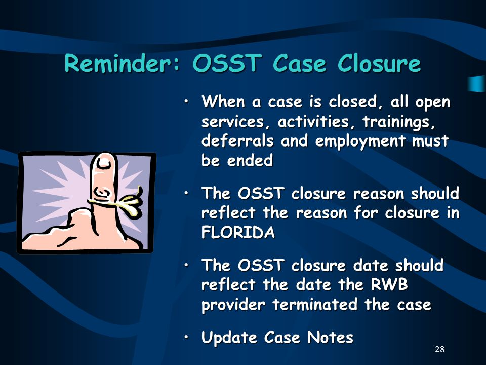 28 Reminder: OSST Case Closure When a case is closed, all open services, activities, trainings, deferrals and employment must be ended The OSST closure reason should reflect the reason for closure in FLORIDA The OSST closure date should reflect the date the RWB provider terminated the case Update Case Notes