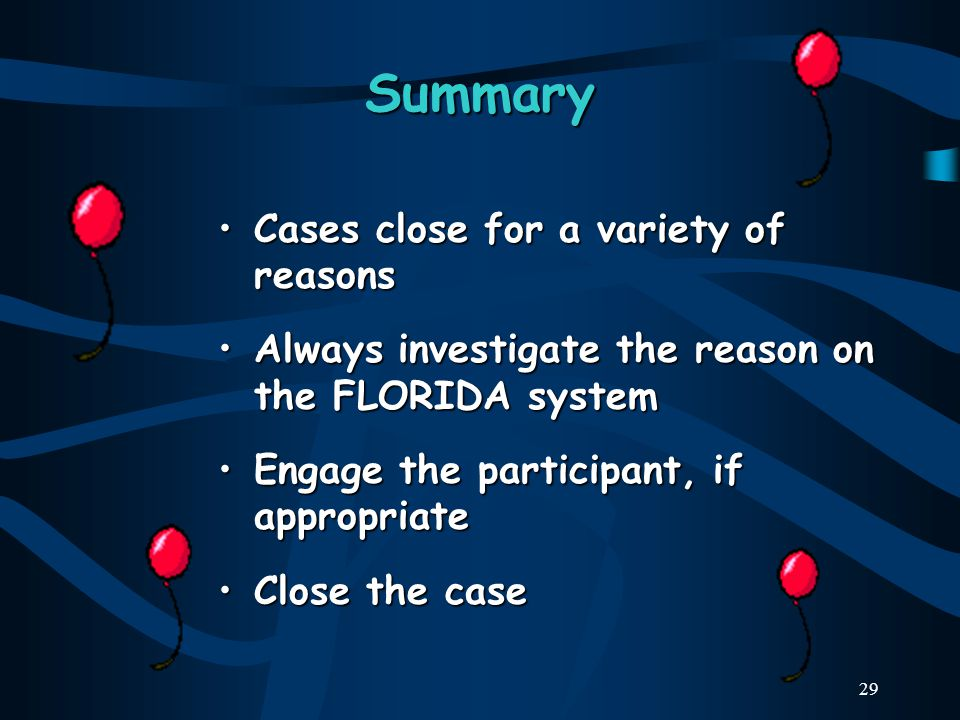 29 Summary Cases close for a variety of reasons Always investigate the reason on the FLORIDA system Engage the participant, if appropriate Close the case