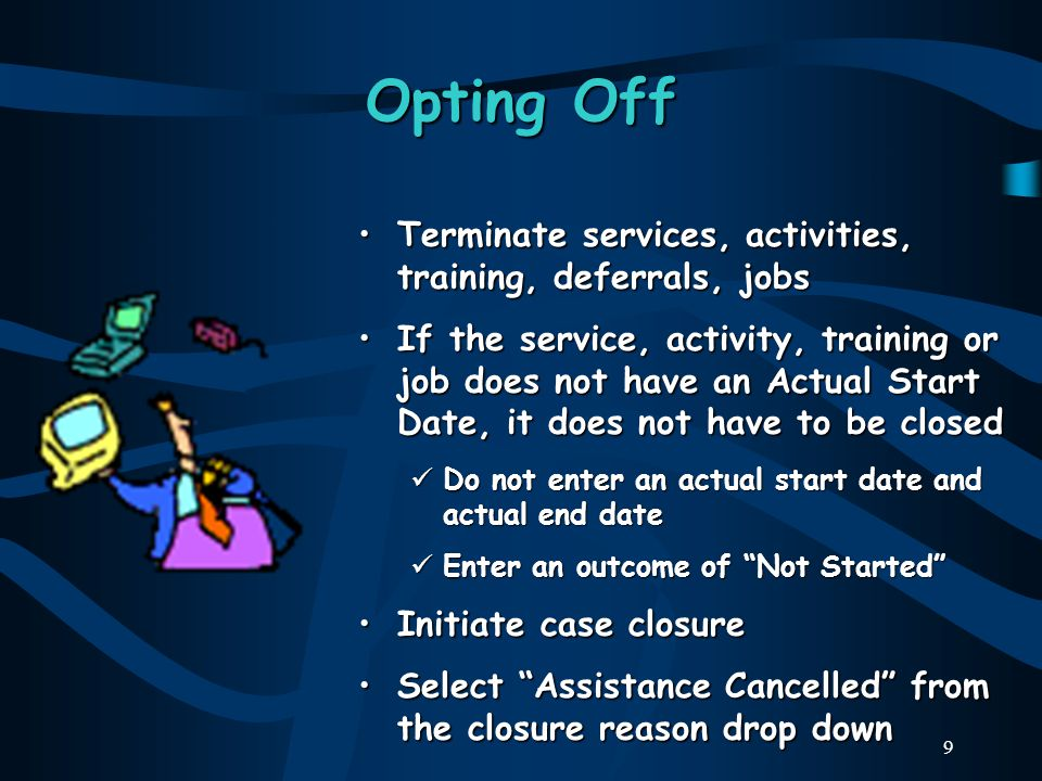 9 Opting Off Terminate services, activities, training, deferrals, jobs If the service, activity, training or job does not have an Actual Start Date, it does not have to be closed Do not enter an actual start date and actual end date Enter an outcome of Not Started Initiate case closure Select Assistance Cancelled from the closure reason drop down