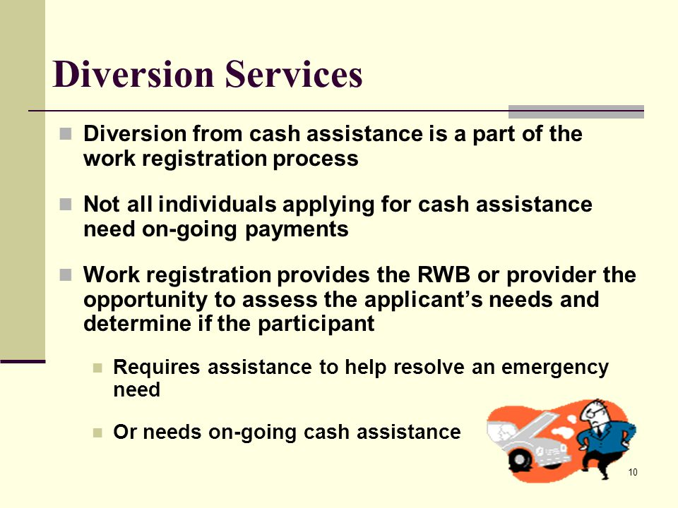 10 Diversion Services Diversion from cash assistance is a part of the work registration process Not all individuals applying for cash assistance need on-going payments Work registration provides the RWB or provider the opportunity to assess the applicant's needs and determine if the participant Requires assistance to help resolve an emergency need Or needs on-going cash assistance
