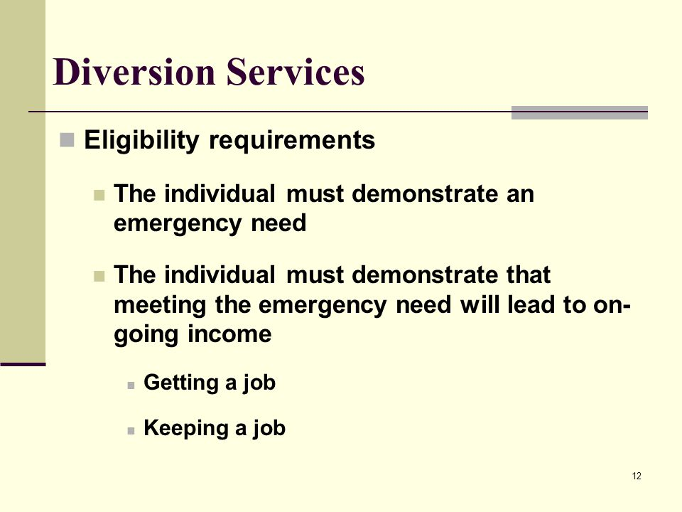 12 Diversion Services Eligibility requirements The individual must demonstrate an emergency need The individual must demonstrate that meeting the emer