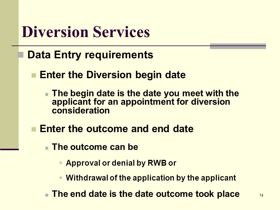 14 Diversion Services Data Entry requirements Enter the Diversion begin date The begin date is the date you meet with the applicant for an appointment for diversion consideration Enter the outcome and end date The outcome can be  Approval or denial by RWB or  Withdrawal of the application by the applicant The end date is the date outcome took place