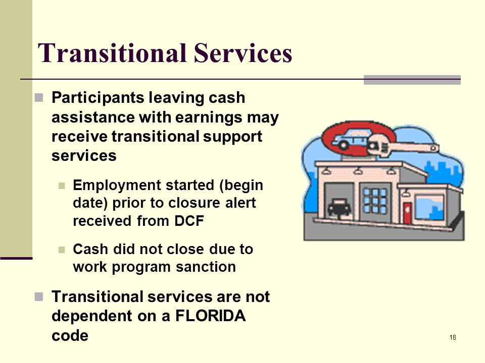 18 Transitional Services Participants leaving cash assistance with earnings may receive transitional support services Employment started (begin date) prior to closure alert received from DCF Cash did not close due to work program sanction Transitional services are not dependent on a FLORIDA code