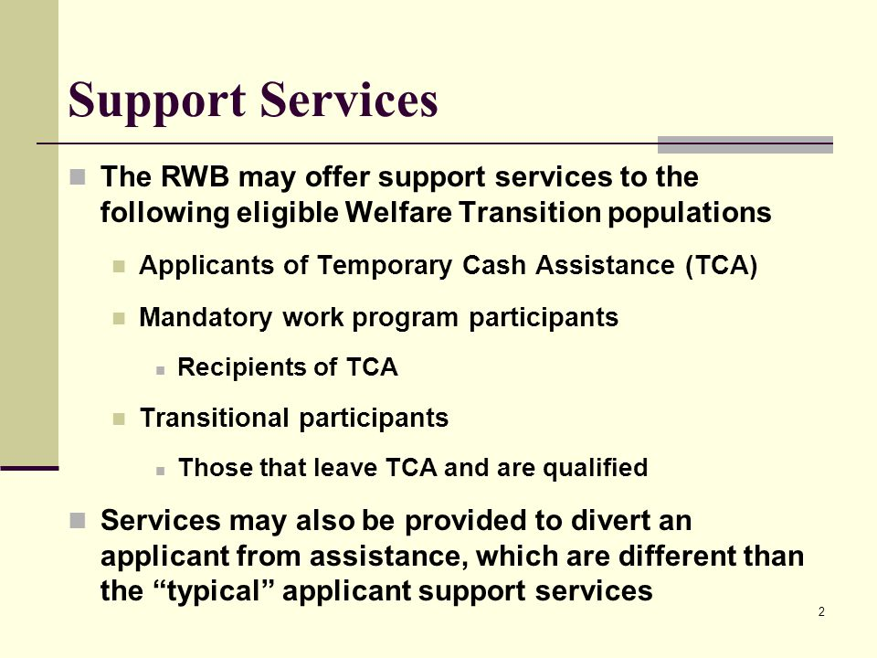 2 Support Services The RWB may offer support services to the following eligible Welfare Transition populations Applicants of Temporary Cash Assistance