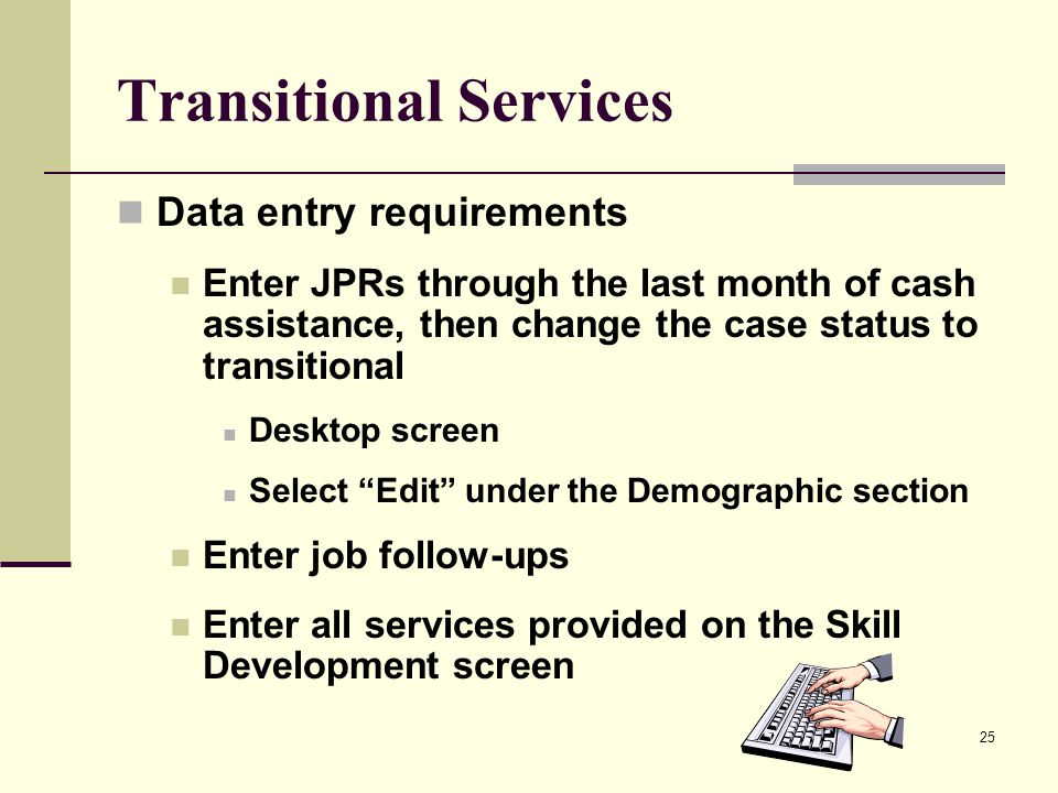25 Transitional Services Data entry requirements Enter JPRs through the last month of cash assistance, then change the case status to transitional Des