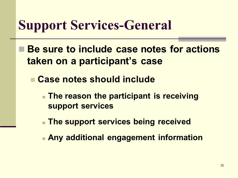 30 Support Services-General Be sure to include case notes for actions taken on a participant's case Case notes should include The reason the participant is receiving support services The support services being received Any additional engagement information