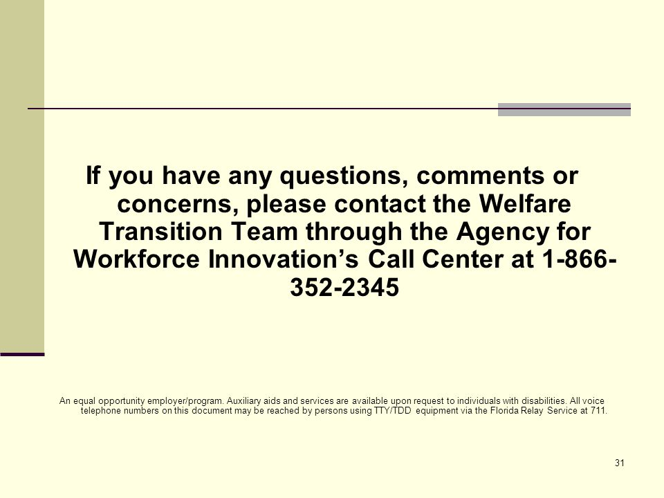 31 If you have any questions, comments or concerns, please contact the Welfare Transition Team through the Agency for Workforce Innovation's Call Center at 1-866- 352-2345 An equal opportunity employer/program.