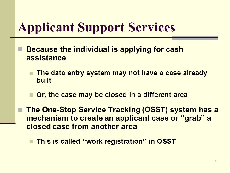 7 Because the individual is applying for cash assistance The data entry system may not have a case already built Or, the case may be closed in a different area The One-Stop Service Tracking (OSST) system has a mechanism to create an applicant case or grab a closed case from another area This is called work registration in OSST Applicant Support Services