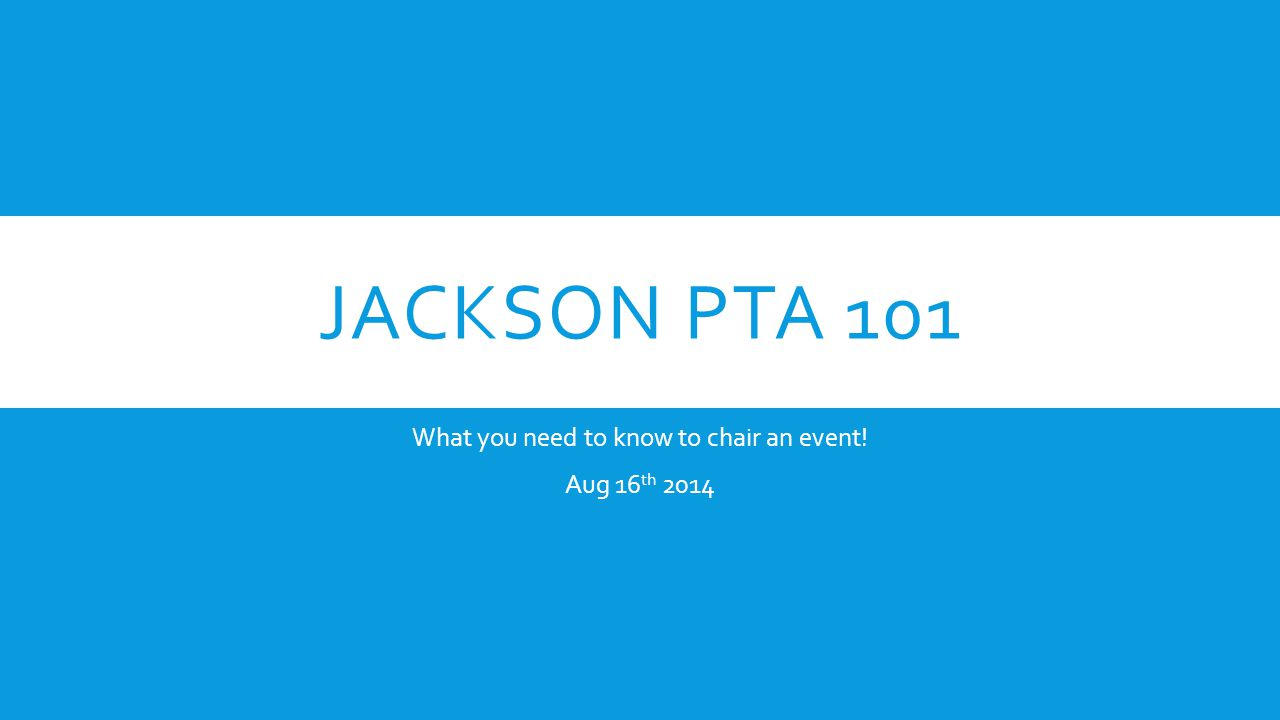 JACKSON PTA 101 What you need to know to chair an event! Aug 16 th 2014