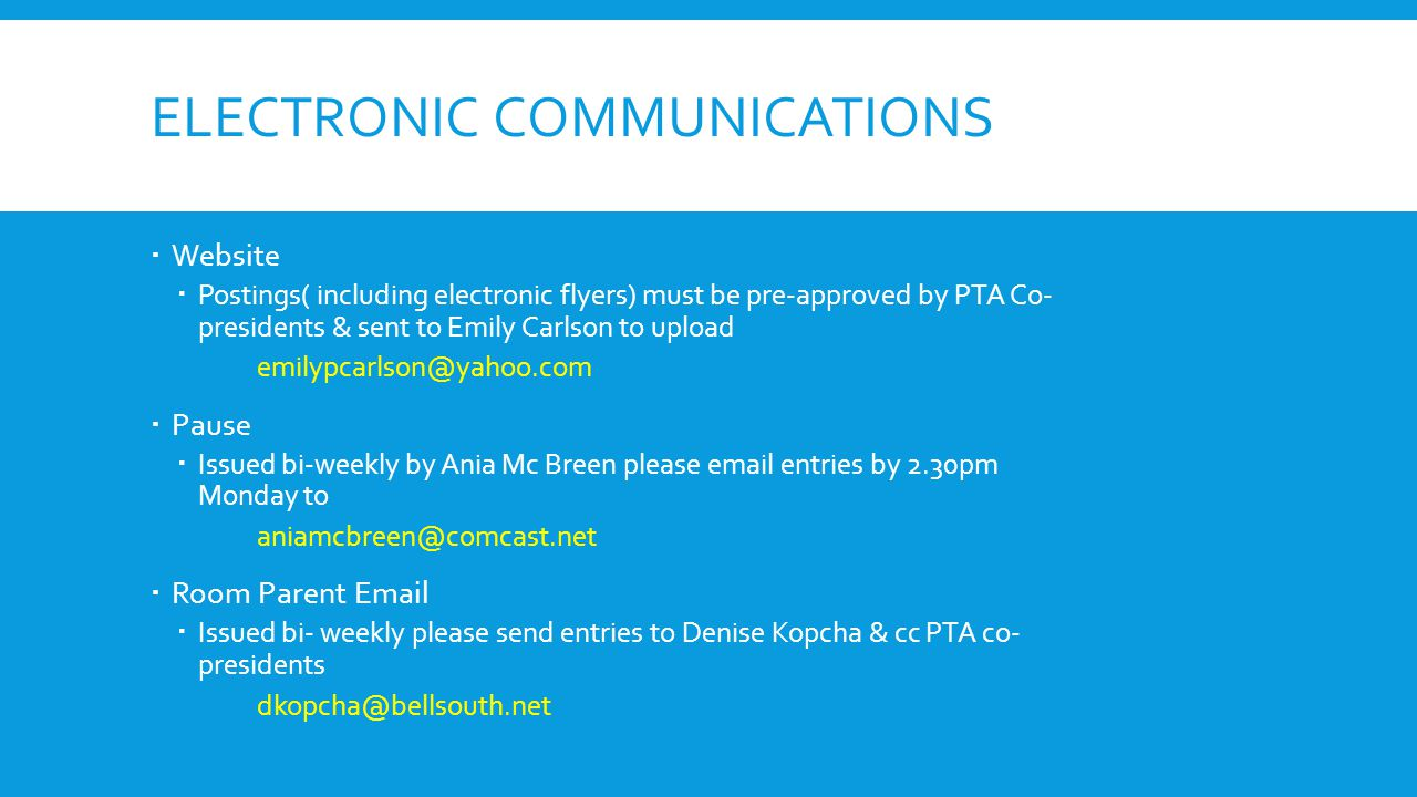 ELECTRONIC COMMUNICATIONS  Website  Postings( including electronic flyers) must be pre-approved by PTA Co- presidents & sent to Emily Carlson to upload emilypcarlson@yahoo.com  Pause  Issued bi-weekly by Ania Mc Breen please email entries by 2.30pm Monday to aniamcbreen@comcast.net  Room Parent Email  Issued bi- weekly please send entries to Denise Kopcha & cc PTA co- presidents dkopcha@bellsouth.net