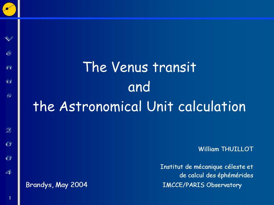 1 The Venus transit and the Astronomical Unit calculation William THUILLOT Institut de mécanique céleste et de calcul des éphémérides Brandys, May 200