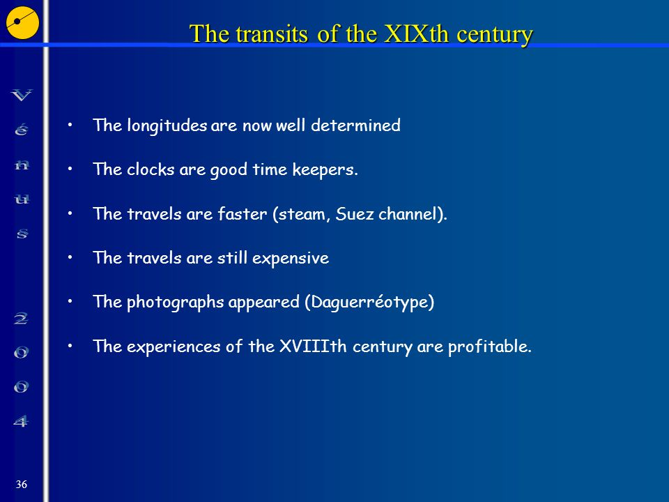 36 The transits of the XIXth century The longitudes are now well determined The clocks are good time keepers.