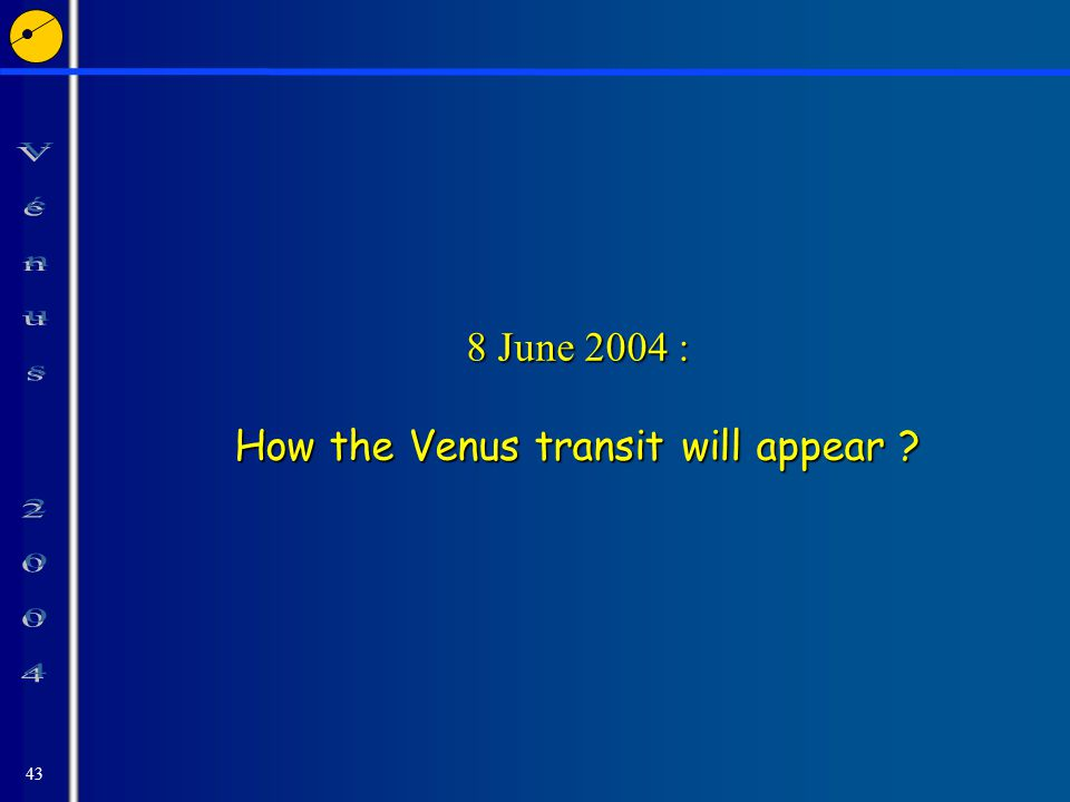 43 8 June 2004 : How the Venus transit will appear
