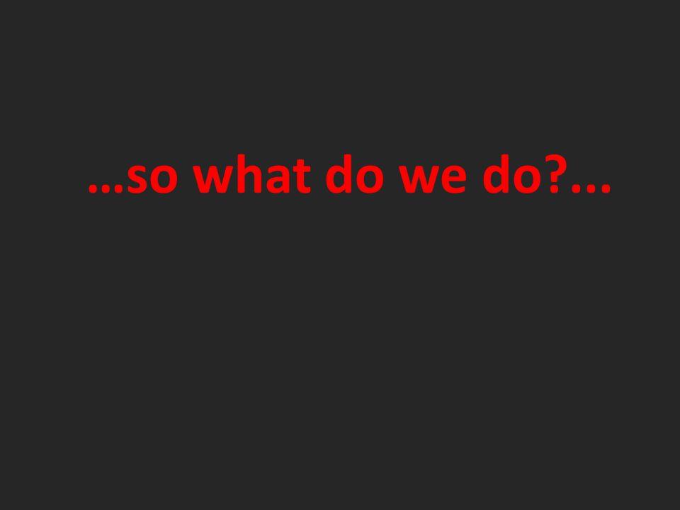 …so what do we do ...