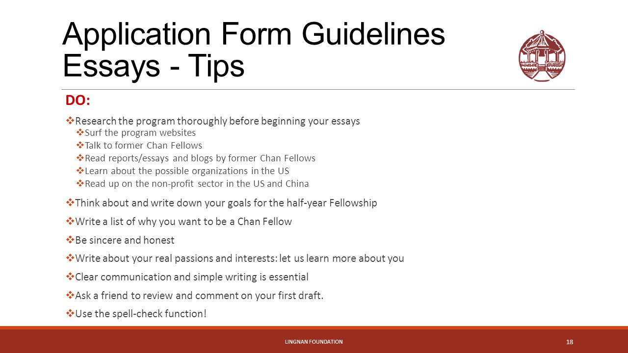 Application Form Guidelines Essays - Tips DO:  Research the program thoroughly before beginning your essays  Surf the program websites  Talk to former Chan Fellows  Read reports/essays and blogs by former Chan Fellows  Learn about the possible organizations in the US  Read up on the non-profit sector in the US and China  Think about and write down your goals for the half-year Fellowship  Write a list of why you want to be a Chan Fellow  Be sincere and honest  Write about your real passions and interests: let us learn more about you  Clear communication and simple writing is essential  Ask a friend to review and comment on your first draft.