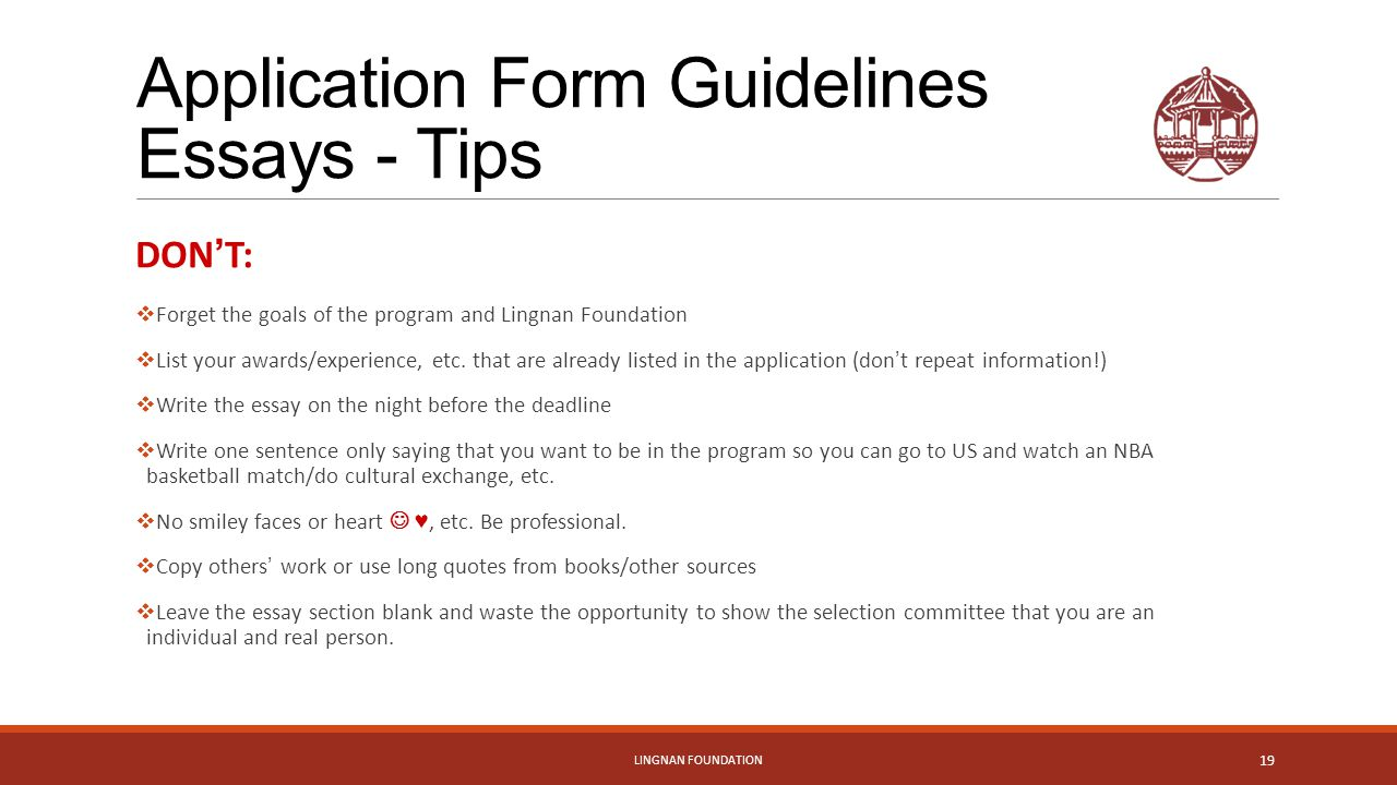 Application Form Guidelines Essays - Tips DON ' T:  Forget the goals of the program and Lingnan Foundation  List your awards/experience, etc.