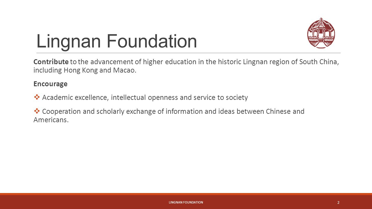Lingnan Foundation Contribute to the advancement of higher education in the historic Lingnan region of South China, including Hong Kong and Macao.