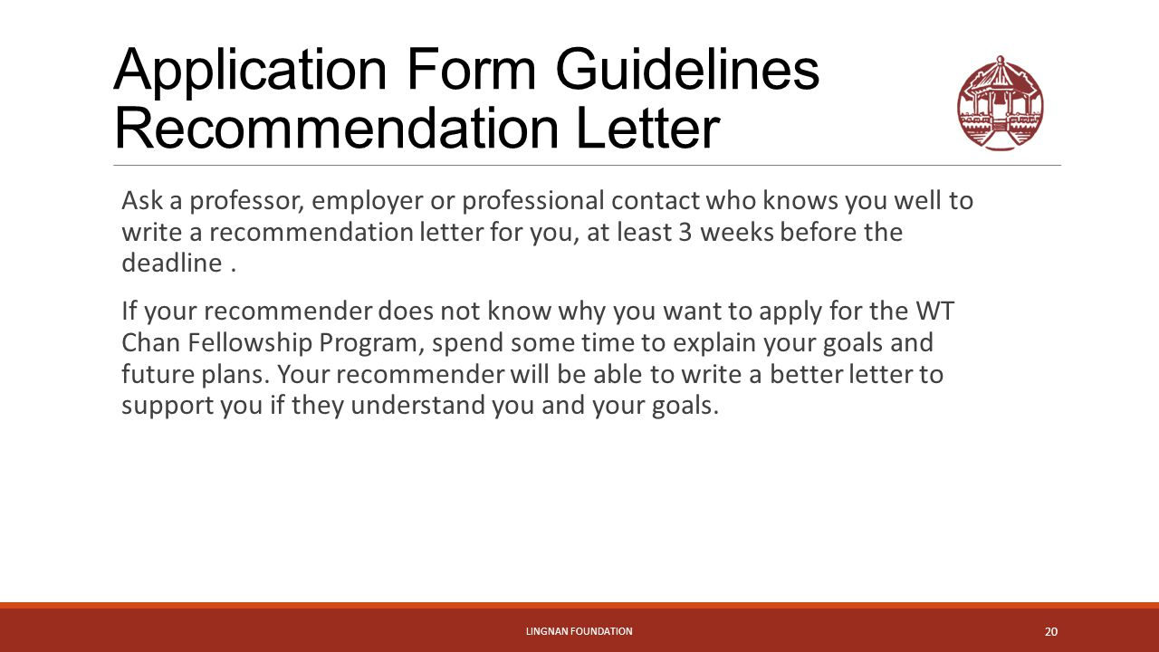 Application Form Guidelines Recommendation Letter Ask a professor, employer or professional contact who knows you well to write a recommendation letter for you, at least 3 weeks before the deadline.