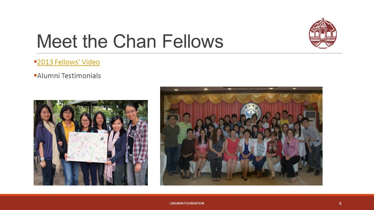 Meet the Chan Fellows  2013 Fellows' Video 2013 Fellows' Video  Alumni Testimonials LINGNAN FOUNDATION 8