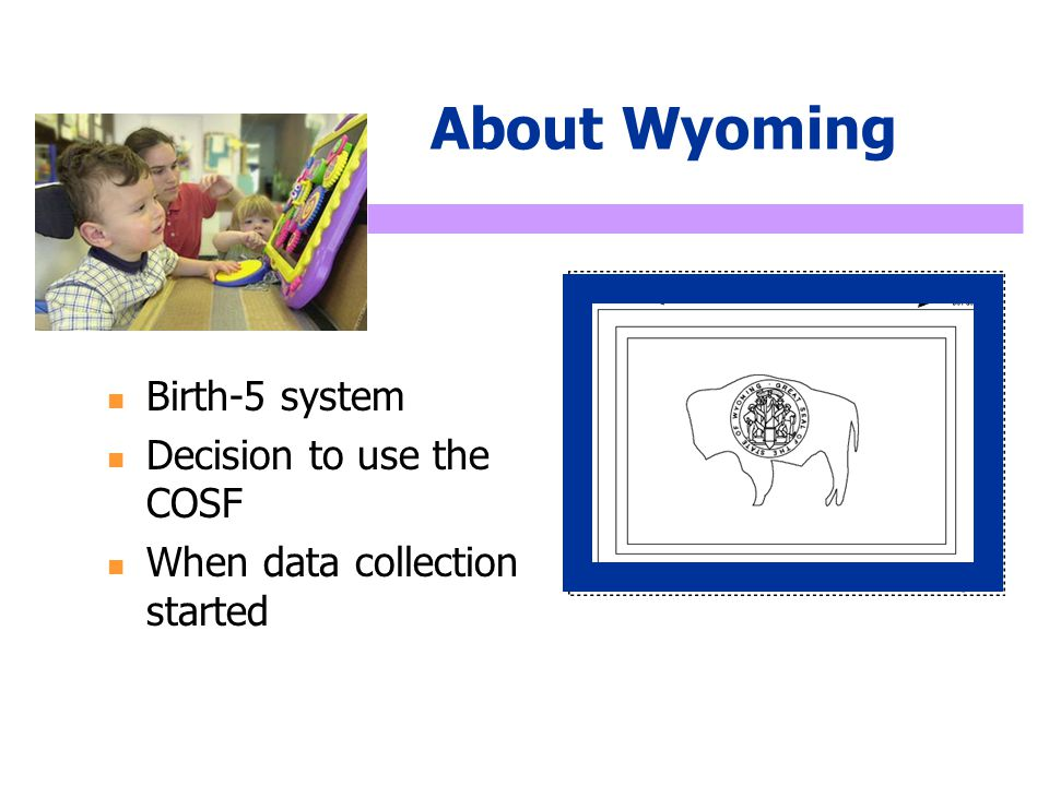 About Wyoming Birth-5 system Decision to use the COSF When data collection started