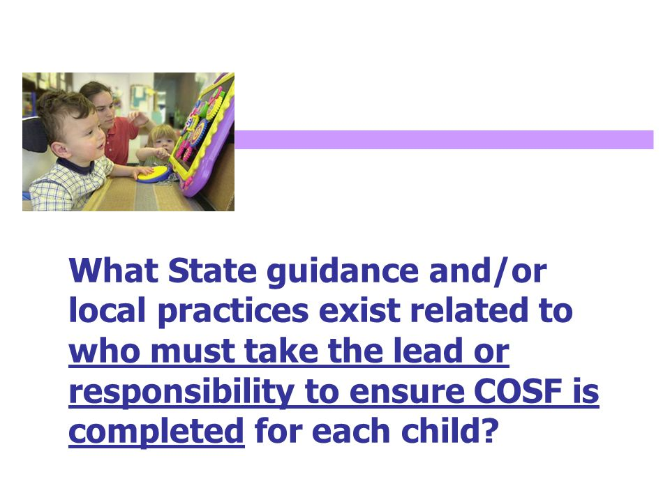 What State guidance and/or local practices exist related to who must take the lead or responsibility to ensure COSF is completed for each child?