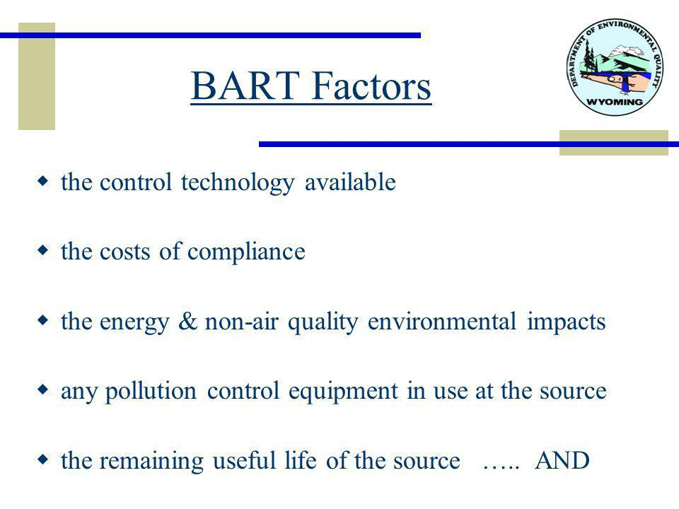 BART Factors  the control technology available  the costs of compliance  the energy & non-air quality environmental impacts  any pollution control equipment in use at the source  the remaining useful life of the source …..