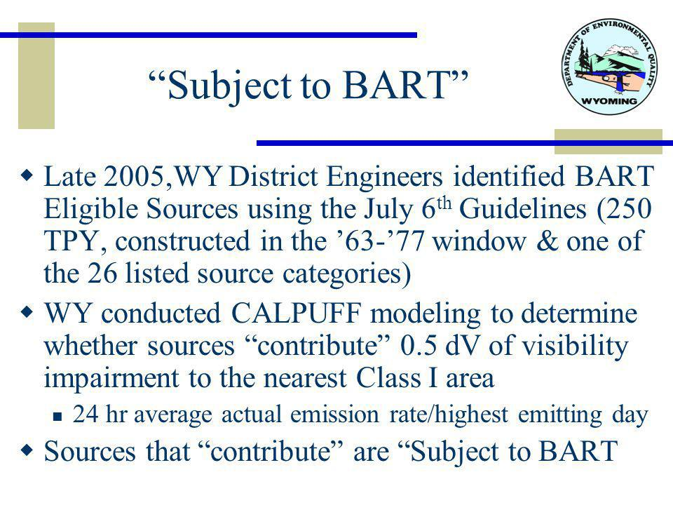 Subject to BART  Late 2005,WY District Engineers identified BART Eligible Sources using the July 6 th Guidelines (250 TPY, constructed in the '63-'77 window & one of the 26 listed source categories)  WY conducted CALPUFF modeling to determine whether sources contribute 0.5 dV of visibility impairment to the nearest Class I area 24 hr average actual emission rate/highest emitting day  Sources that contribute are Subject to BART