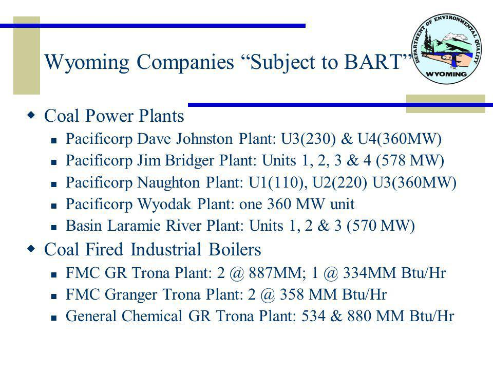 Wyoming Companies Subject to BART  Coal Power Plants Pacificorp Dave Johnston Plant: U3(230) & U4(360MW) Pacificorp Jim Bridger Plant: Units 1, 2, 3 & 4 (578 MW) Pacificorp Naughton Plant: U1(110), U2(220) U3(360MW) Pacificorp Wyodak Plant: one 360 MW unit Basin Laramie River Plant: Units 1, 2 & 3 (570 MW)  Coal Fired Industrial Boilers FMC GR Trona Plant: 2 @ 887MM; 1 @ 334MM Btu/Hr FMC Granger Trona Plant: 2 @ 358 MM Btu/Hr General Chemical GR Trona Plant: 534 & 880 MM Btu/Hr