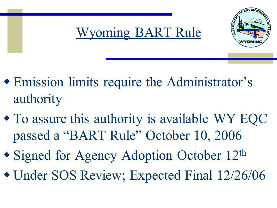Wyoming BART Rule  Emission limits require the Administrator's authority  To assure this authority is available WY EQC passed a BART Rule October 10, 2006  Signed for Agency Adoption October 12 th  Under SOS Review; Expected Final 12/26/06