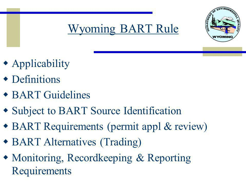 Wyoming BART Rule  Applicability  Definitions  BART Guidelines  Subject to BART Source Identification  BART Requirements (permit appl & review)  BART Alternatives (Trading)  Monitoring, Recordkeeping & Reporting Requirements
