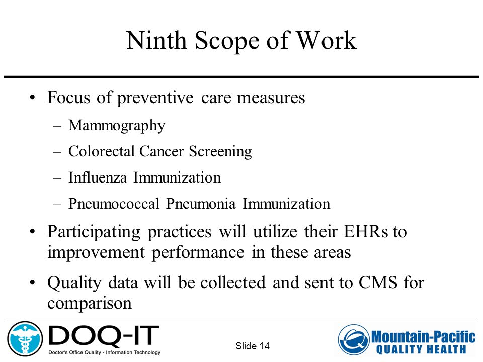 Slide 14 Ninth Scope of Work Focus of preventive care measures –Mammography –Colorectal Cancer Screening –Influenza Immunization –Pneumococcal Pneumon