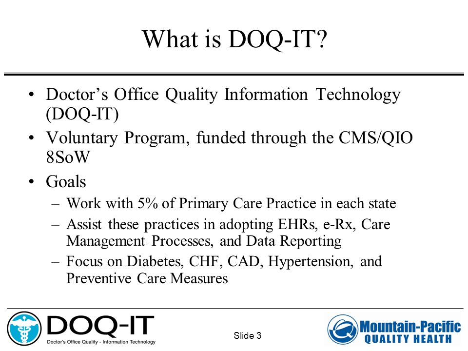 Slide 3 What is DOQ-IT? Doctor's Office Quality Information Technology (DOQ-IT) Voluntary Program, funded through the CMS/QIO 8SoW Goals –Work with 5%