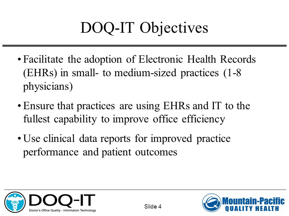 Slide 4 DOQ-IT Objectives Facilitate the adoption of Electronic Health Records (EHRs) in small- to medium-sized practices (1-8 physicians) Ensure that practices are using EHRs and IT to the fullest capability to improve office efficiency Use clinical data reports for improved practice performance and patient outcomes