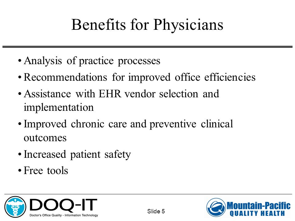 Slide 5 Benefits for Physicians Analysis of practice processes Recommendations for improved office efficiencies Assistance with EHR vendor selection and implementation Improved chronic care and preventive clinical outcomes Increased patient safety Free tools