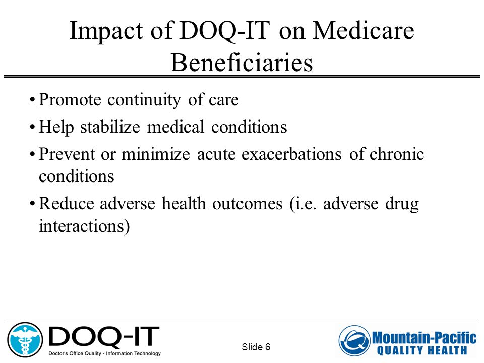 Slide 6 Impact of DOQ-IT on Medicare Beneficiaries Promote continuity of care Help stabilize medical conditions Prevent or minimize acute exacerbation