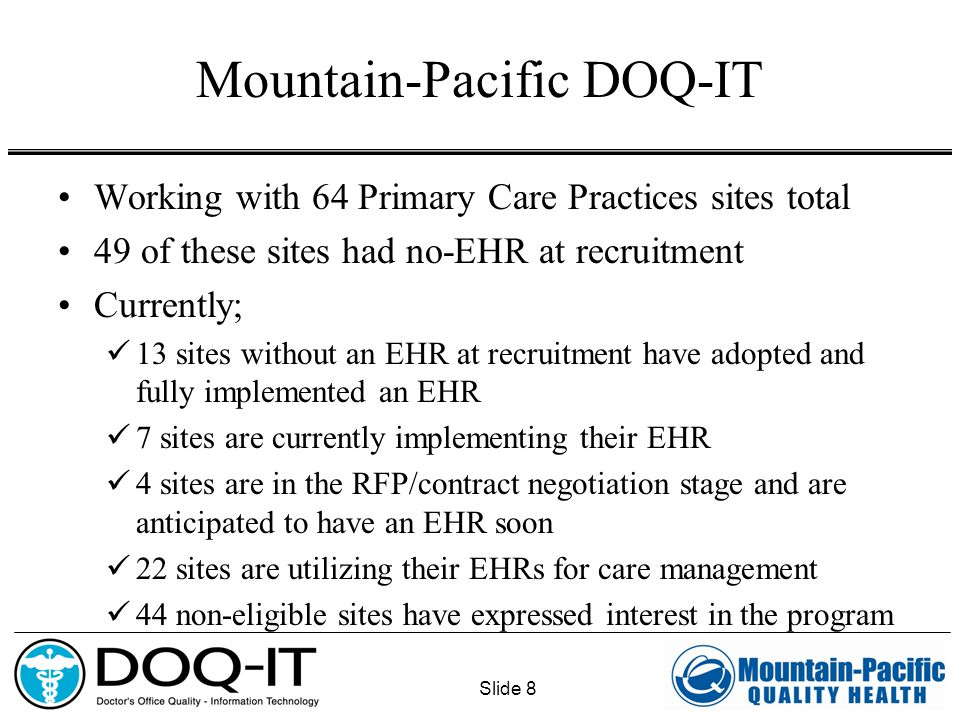 Slide 8 Mountain-Pacific DOQ-IT Working with 64 Primary Care Practices sites total 49 of these sites had no-EHR at recruitment Currently; 13 sites without an EHR at recruitment have adopted and fully implemented an EHR 7 sites are currently implementing their EHR 4 sites are in the RFP/contract negotiation stage and are anticipated to have an EHR soon 22 sites are utilizing their EHRs for care management 44 non-eligible sites have expressed interest in the program