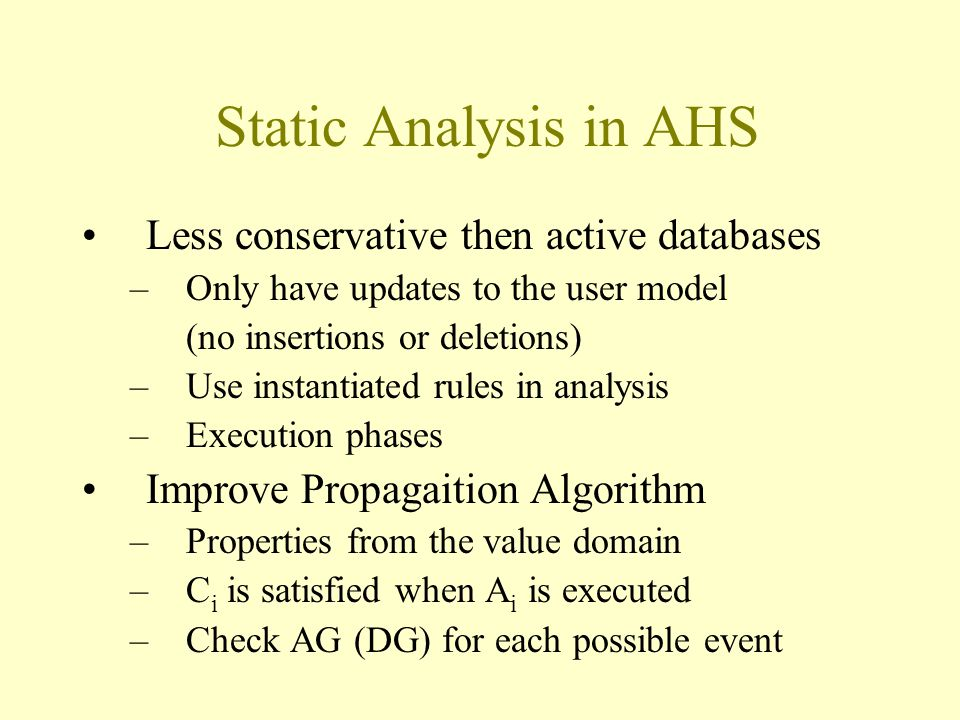 Static Analysis in AHS Less conservative then active databases –Only have updates to the user model (no insertions or deletions) –Use instantiated rules in analysis –Execution phases Improve Propagaition Algorithm –Properties from the value domain –C i is satisfied when A i is executed –Check AG (DG) for each possible event