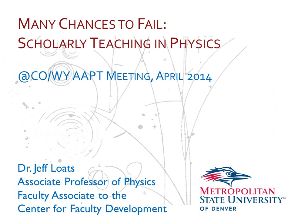 … M ANY C HANCES TO F AIL : S CHOLARLY T EACHING IN P HYSICS @CO/WY AAPT M EETING, A PRIL 2014 Dr.
