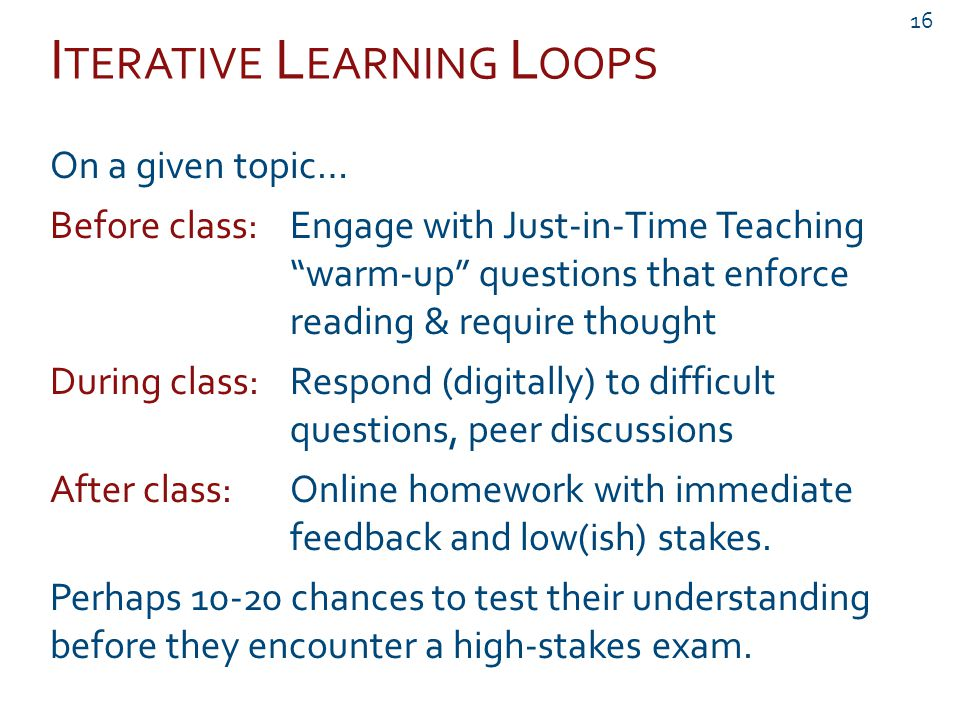 I TERATIVE L EARNING L OOPS 16 On a given topic… Before class:Engage with Just-in-Time Teaching warm-up questions that enforce reading & require thought During class:Respond (digitally) to difficult questions, peer discussions After class:Online homework with immediate feedback and low(ish) stakes.