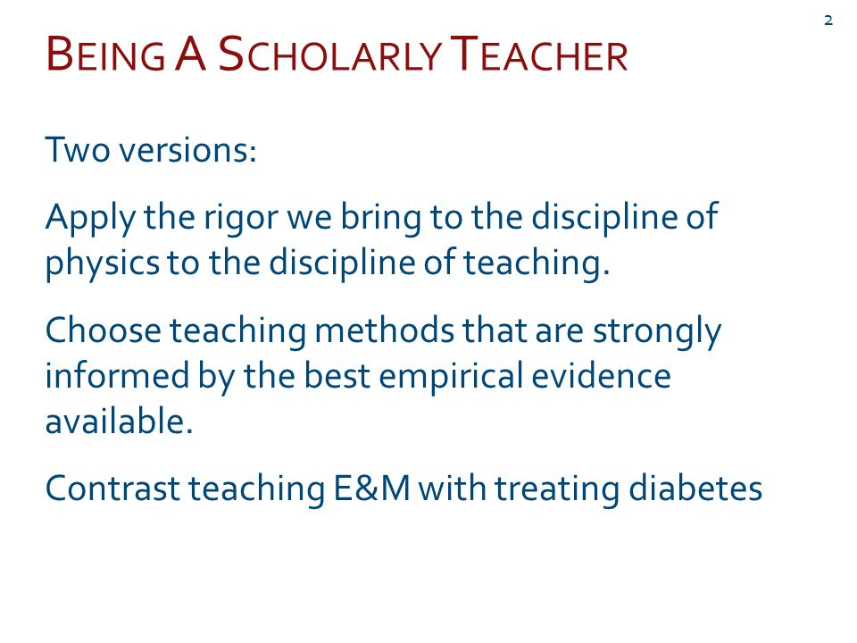 B EING A S CHOLARLY T EACHER Two versions: Apply the rigor we bring to the discipline of physics to the discipline of teaching.