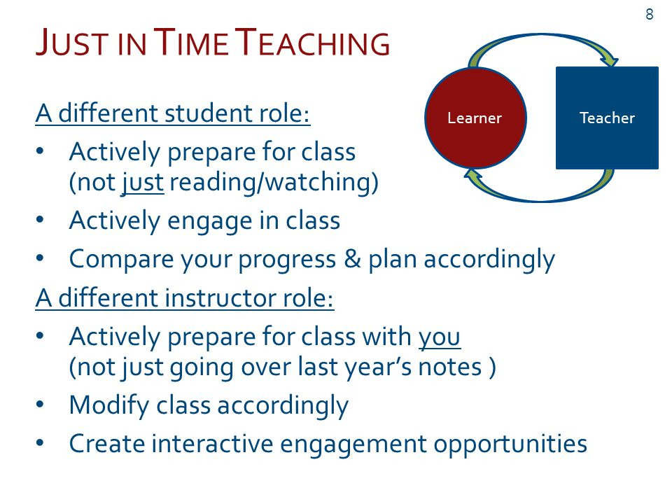 J UST IN T IME T EACHING A different student role: Actively prepare for class (not just reading/watching) Actively engage in class Compare your progress & plan accordingly A different instructor role: Actively prepare for class with you (not just going over last year's notes ) Modify class accordingly Create interactive engagement opportunities LearnerTeacher 8
