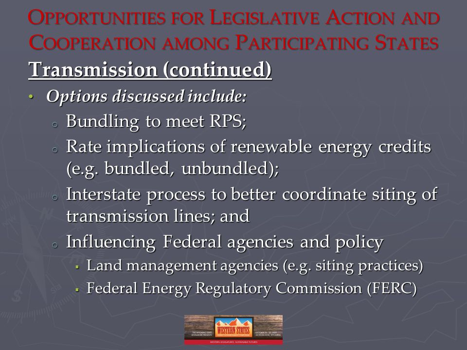 O PPORTUNITIES FOR L EGISLATIVE A CTION AND C OOPERATION AMONG P ARTICIPATING S TATES Transmission (continued) Options discussed include: Options discussed include: o Bundling to meet RPS; o Rate implications of renewable energy credits (e.g.
