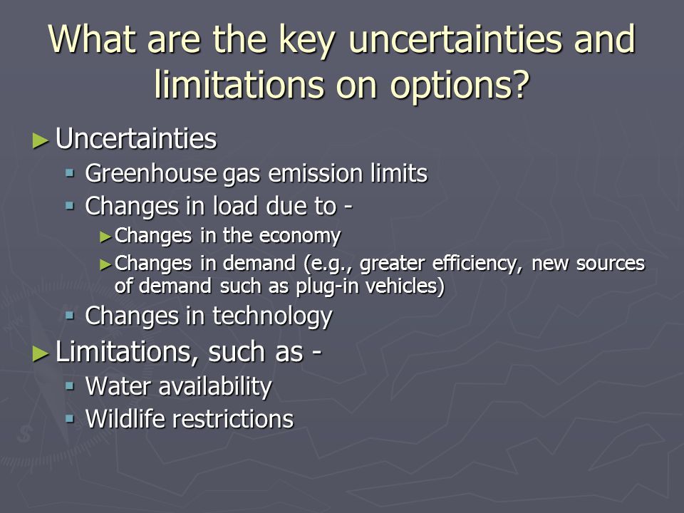 What are the key uncertainties and limitations on options? ► Uncertainties  Greenhouse gas emission limits  Changes in load due to - ► Changes in th