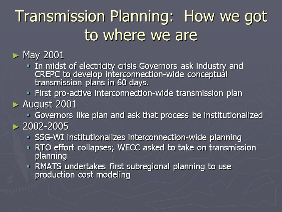 Transmission Planning: How we got to where we are ► May 2001  In midst of electricity crisis Governors ask industry and CREPC to develop interconnection-wide conceptual transmission plans in 60 days.