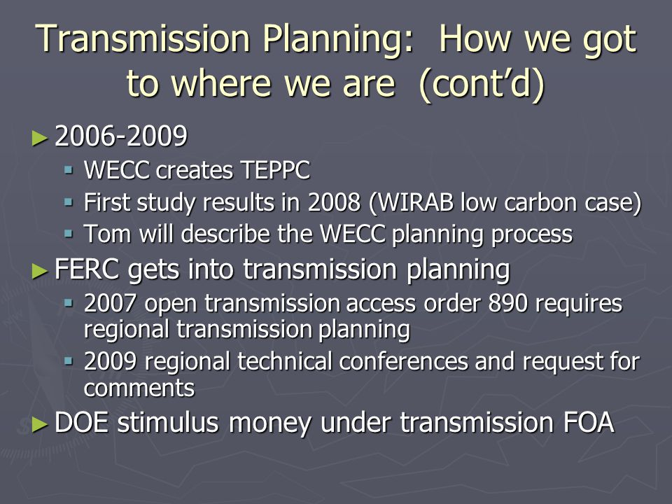Transmission Planning: How we got to where we are (cont'd) ► 2006-2009  WECC creates TEPPC  First study results in 2008 (WIRAB low carbon case)  To